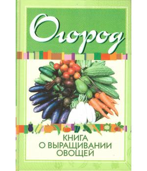 Огород. Книга о выращивании овощей на приусадебном участке