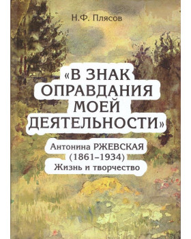 В знак оправдания моей деятельности. Антонина Ржевская (1861 - 1934). Жизнь и творчество