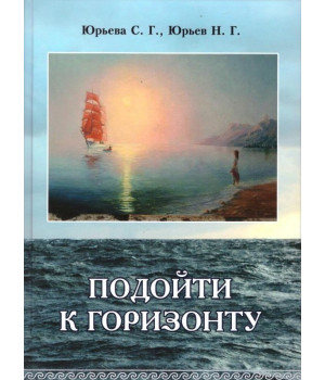 Юрьева С.Г., Юрьев Н.Г. Подойти к горизонту: Избранное