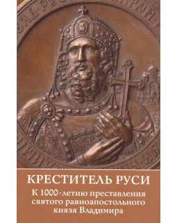 Креститель Руси. К 1000-летию представления святого равноапостольного князя Владимира