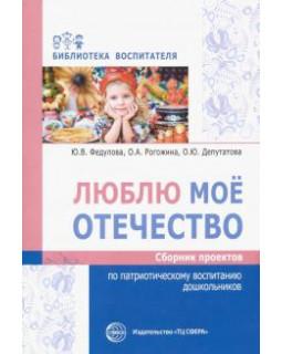 Люблю мое отечество: Сборник проектов по патриотическому воспитанию дошкольников