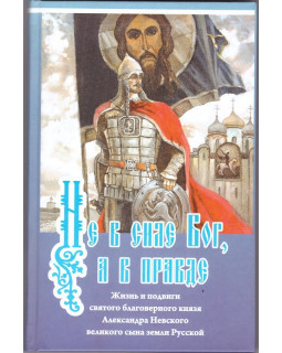 Не в силе Бог, а в правде. Житие и подвиги Александра Невского.