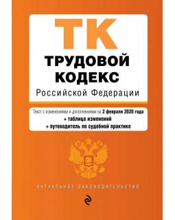Трудовой кодекс Российской Федерации. Текст с изм. и доп. на 2 февраля 2020 года (+ таблица изменений) (+ путеводитель по судебной практике)