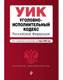 Уголовно-исполнительный кодекс Российской Федерации. Текст с изм. и доп. на 1 марта 2020 года