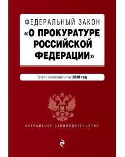 """Федеральный закон """"О прокуратуре Российской Федерации"""". Текст с изм. и доп. на 2020 г."""