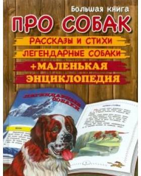 Большая книга про собак. Рассказы и стихи. Легендарные собаки + маленькая энциклопедия