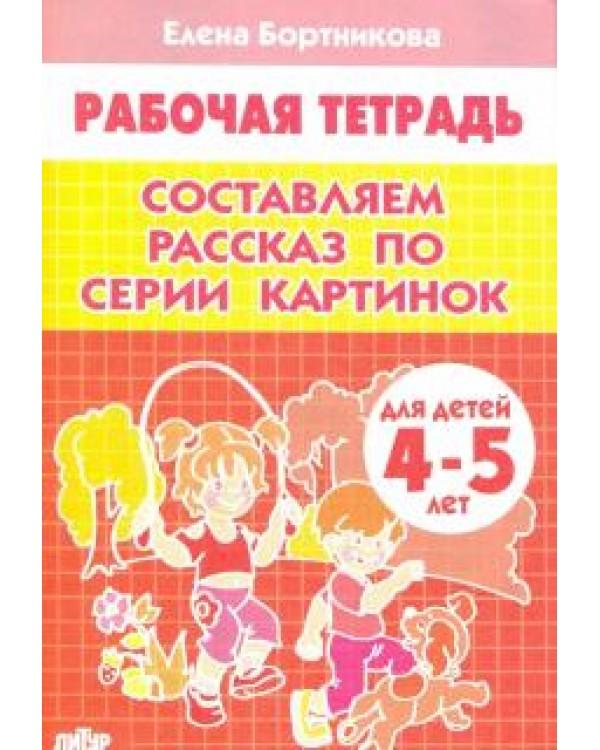 Составляем рассказ по серии картинок. Рабочая тетрадь для детей 4-5 лет
