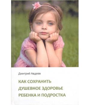Авдеев Д. А. Как сохранить душевное здоровье ребенка и подростка